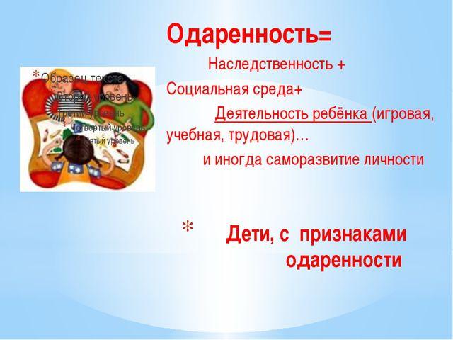 Дети, с признаками одаренности Одаренность= Наследственность + Социальная сре...