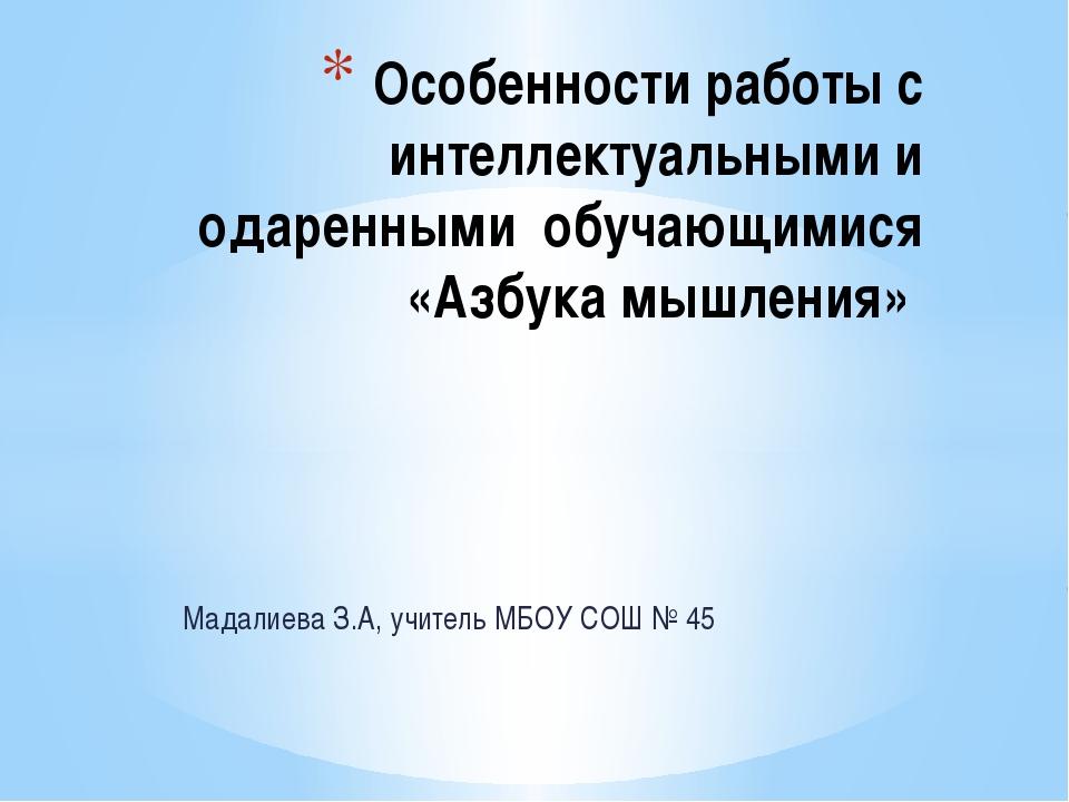 Мадалиева З.А, учитель МБОУ СОШ № 45 Особенности работы с интеллектуальными и...
