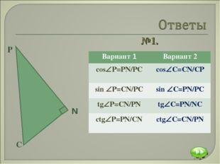 №1. Вариант 1Вариант 2 сosР=PN/PC сosC=CN/CP sin P=CN/PCsin C=PN/PC tg
