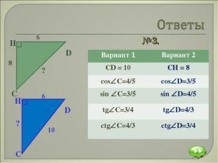 №3. Вариант 1Вариант 2 CD = 10CH = 8 сosС=4/5сosD=3/5 sin С=3/5sin D=