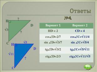 №4. Вариант 1Вариант 2 HD = 2CD = 4 сosD=2/7сosC=11/4 sin D=3/7sin 