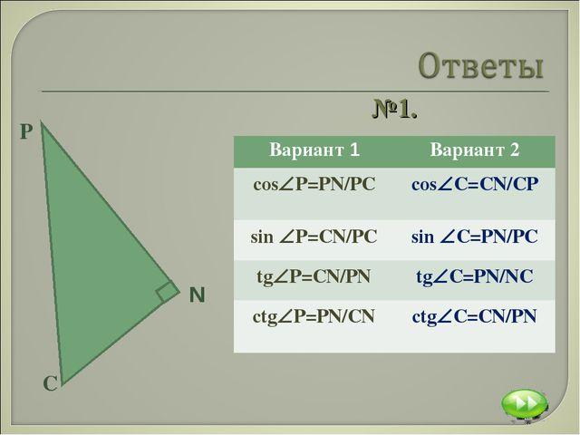 №1. Вариант 1Вариант 2 сosР=PN/PC сosC=CN/CP sin P=CN/PCsin C=PN/PC tg...