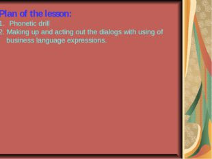 Plan of the lesson: Phonetic drill 2. Making up and acting out the dialogs wi