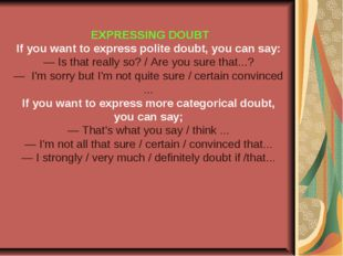 EXPRESSING DOUBT If you want to express polite doubt, you can say: — Is that