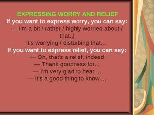 EXPRESSING WORRY AND RELIEF If you want to express worry, you can say: — I'm