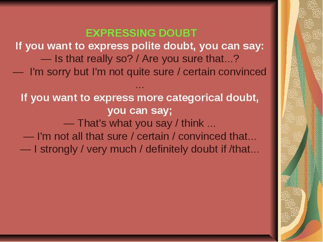 EXPRESSING DOUBT If you want to express polite doubt, you can say: — Is that...