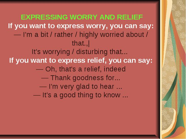 EXPRESSING WORRY AND RELIEF If you want to express worry, you can say: — I'm...