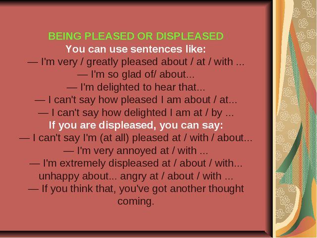 BEING PLEASED OR DISPLEASED You can use sentences like: — I'm very / greatly...