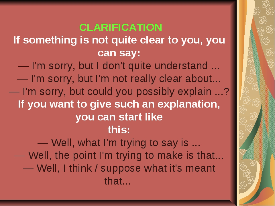 CLARIFICATION If something is not quite clear to you, you can say: — I'm sor...