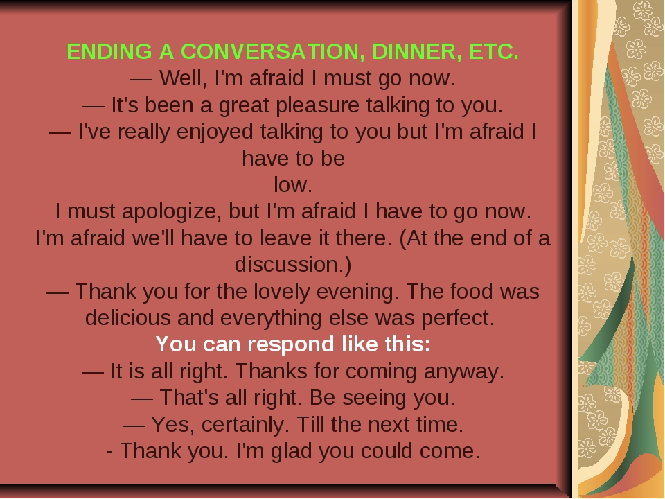 ENDING A CONVERSATION, DINNER, ETC. — Well, I'm afraid I must go now. — It's...