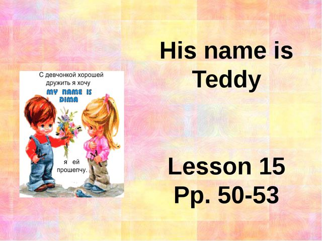 His name is Teddy Lesson 15 Pp. 50-53