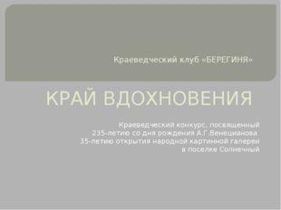 Краеведческий клуб «БЕРЕГИНЯ» КРАЙ ВДОХНОВЕНИЯ Краеведческий конкурс, посвяще