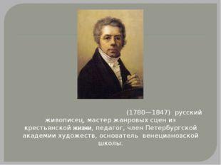 Алексе́й Гаври́ловичВенециа́нов(1780—1847) русский живописец, мастер жанро