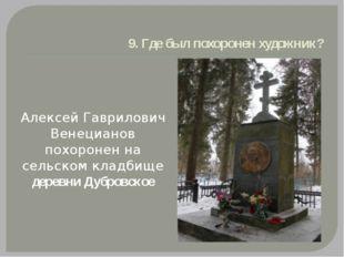 9. Где был похоронен художник? Алексей Гаврилович Венецианов похоронен на сел