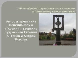 14.В сентябре 2010 года в Удомле открыт памятник А.Г.Венецианову. Авторы памя