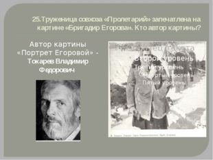 25.Труженица совхоза «Пролетарий» запечатлена на картине «Бригадир Егорова».