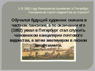 3. В 1802 году Венецианов приезжает в Петербург. Чиновником какого ведомства