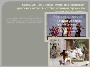 5.Большая часть картин художника изображает крестьянский быт. А кто был «глав