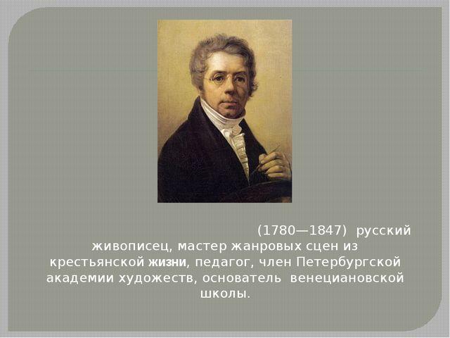 Алексе́й Гаври́ловичВенециа́нов(1780—1847) русский живописец, мастер жанро...