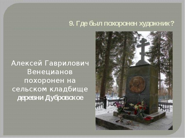 9. Где был похоронен художник? Алексей Гаврилович Венецианов похоронен на сел...