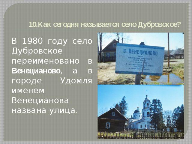 10.Как сегодня называется село Дубровское? В 1980 году село Дубровское переим...
