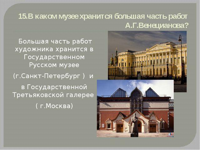 15.В каком музее хранится большая часть работ А.Г.Венецианова? Большая часть...