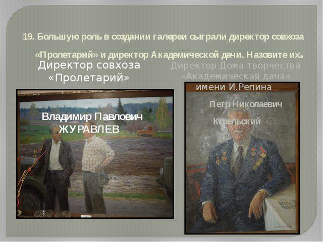 19. Большую роль в создании галереи сыграли директор совхоза «Пролетарий» и...