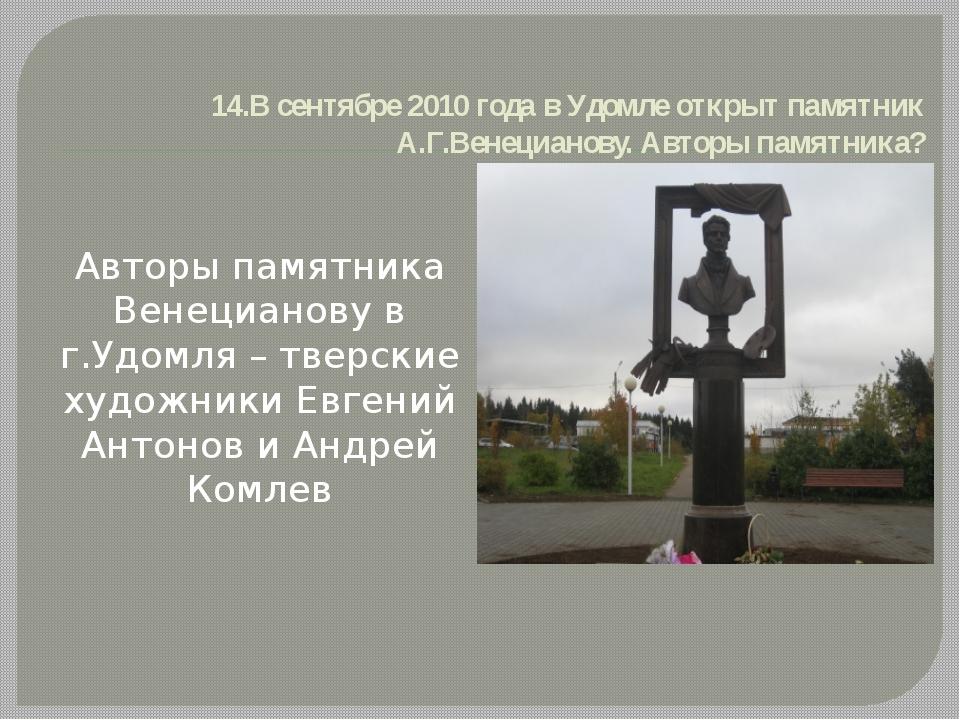 14.В сентябре 2010 года в Удомле открыт памятник А.Г.Венецианову. Авторы памя...