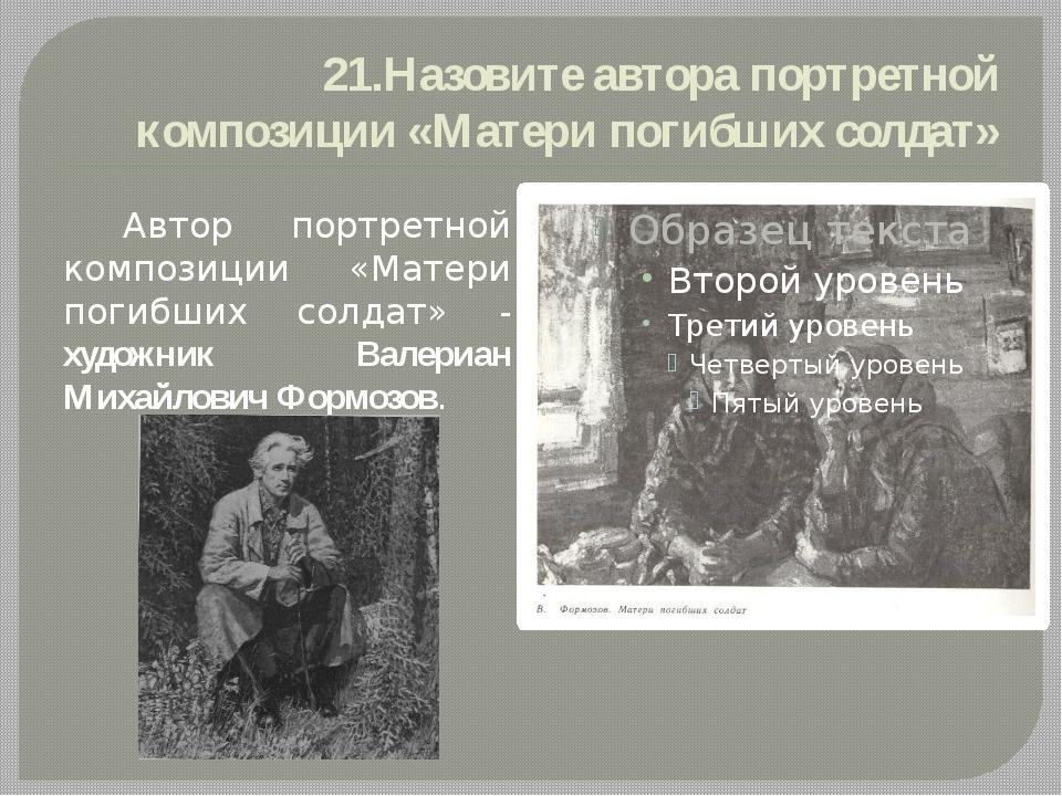 21.Назовите автора портретной композиции «Матери погибших солдат» Автор портр...