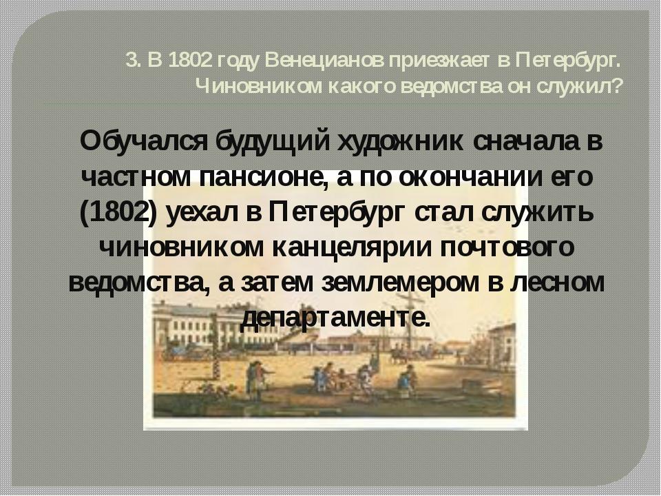 3. В 1802 году Венецианов приезжает в Петербург. Чиновником какого ведомства...