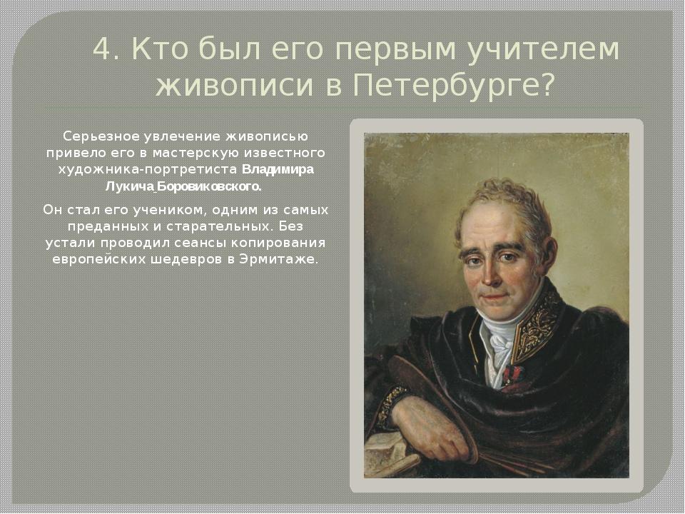 4. Кто был его первым учителем живописи в Петербурге? Серьезное увлечение жив...