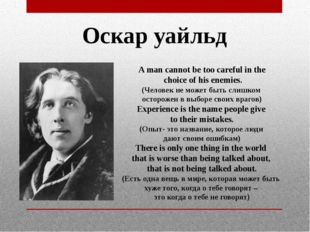 Оскар уайльд A man cannot be too careful in the choice of his enemies. (Челов