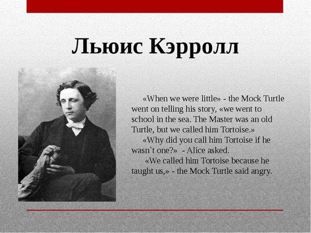 Льюис Кэрролл «When we were little» - the Mock Turtle went on telling his sto...