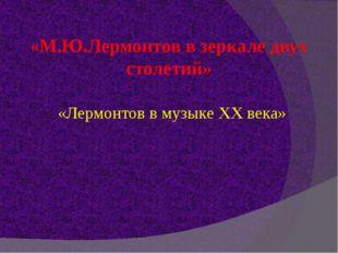 «М.Ю.Лермонтов в зеркале двух столетий» «Лермонтов в музыке XX века»