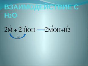 ВЗАИМОДЕЙСТВИЕ С Н2О 2M + 2 HOH 2MOH+H2 0 +1 2е +1 0
