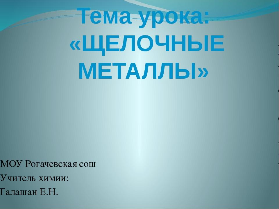 Тема урока: «ЩЕЛОЧНЫЕ МЕТАЛЛЫ» МОУ Рогачевская сош Учитель химии: Галашан Е.Н.