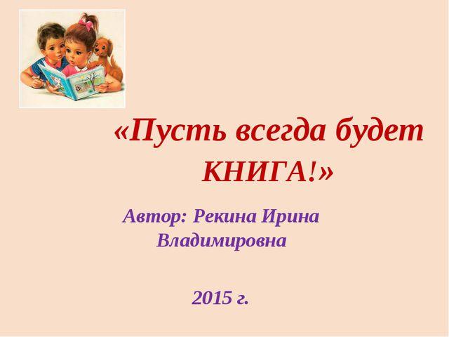«Пусть всегда будет КНИГА!» Автор: Рекина Ирина Владимировна 2015 г.