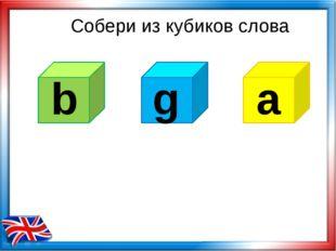Собери из кубиков слова b a g