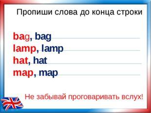 Пропиши слова до конца строки bag, bag lamp, lamp hat, hat map, map Не забыва