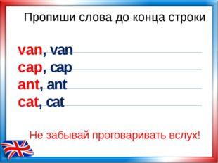 Пропиши слова до конца строки van, van cap, cap ant, ant cat, cat Не забывай