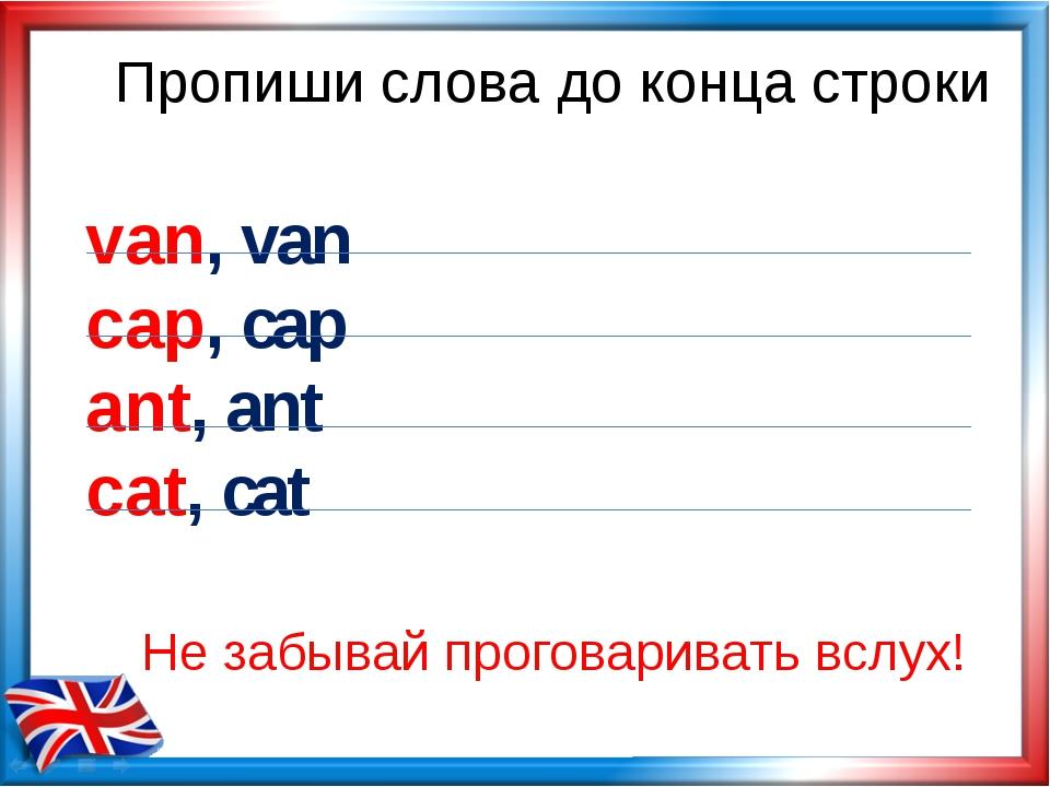 Пропиши слова до конца строки van, van cap, cap ant, ant cat, cat Не забывай...