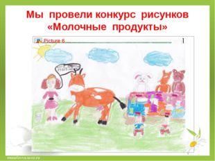 Мы провели конкурс рисунков «Молочные продукты» musafirova.ucoz.ru