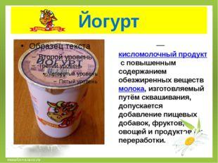 Йогурт Йо́гу́рт— кисломолочный продукт с повышенным содержанием обезжиренных