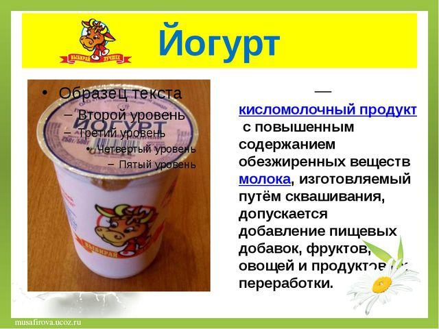 Йогурт Йо́гу́рт— кисломолочный продукт с повышенным содержанием обезжиренных...