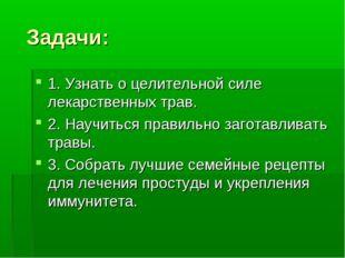 Задачи: 1. Узнать о целительной силе лекарственных трав. 2. Научиться правил