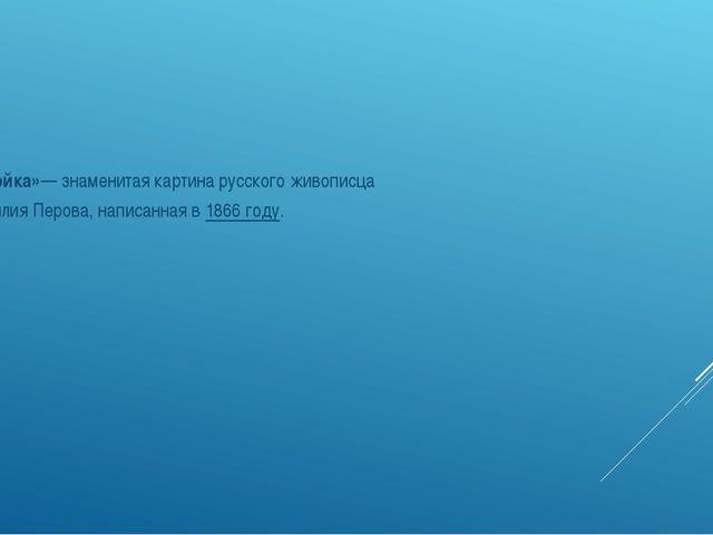 «Тройка»— знаменитая картина русского живописца Василия Перова, написанная...