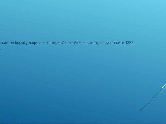«Пушкин на берегу моря»— картинаИвана Айвазовского, написанная в1887 году.