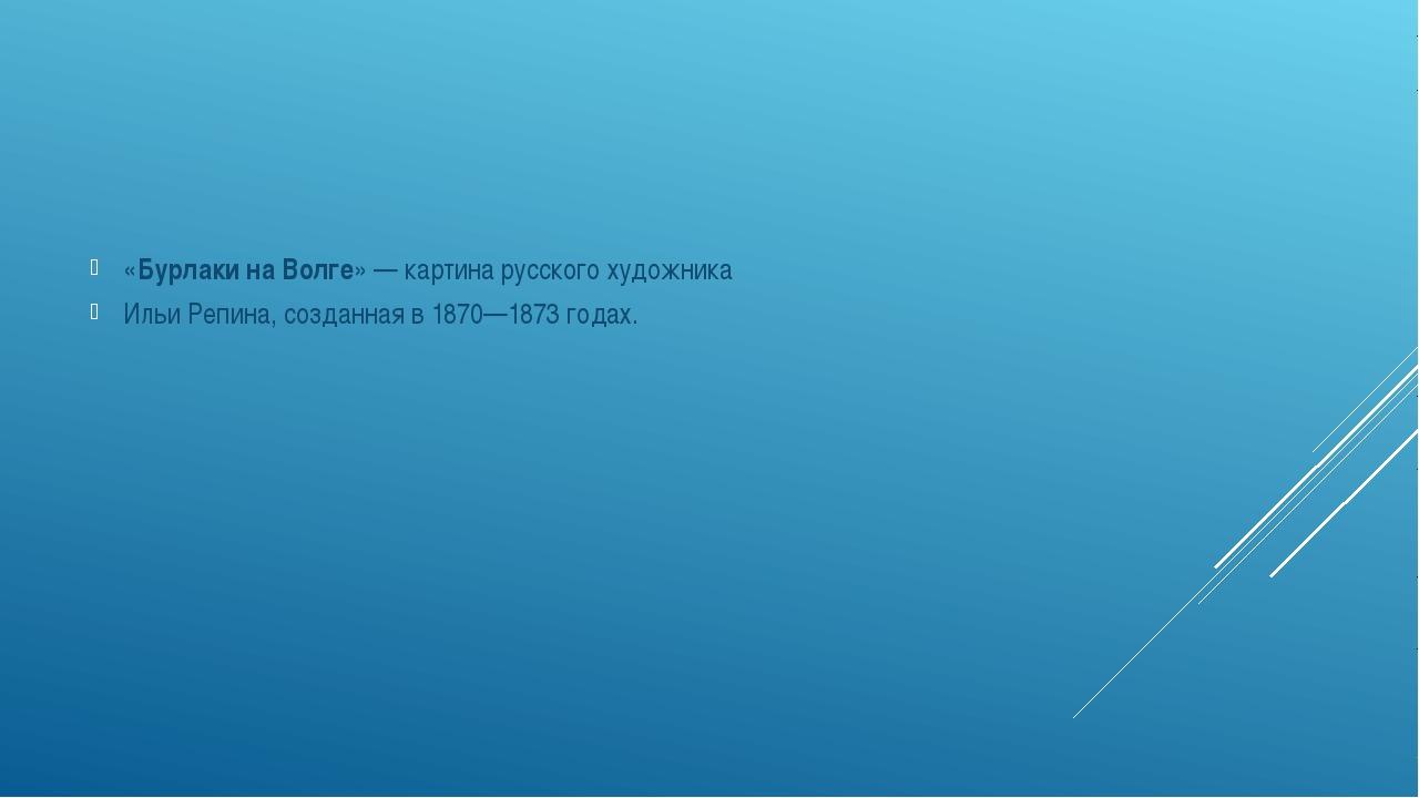 «Бурлаки на Волге»— картина русского художника Ильи Репина, созданная в 18...