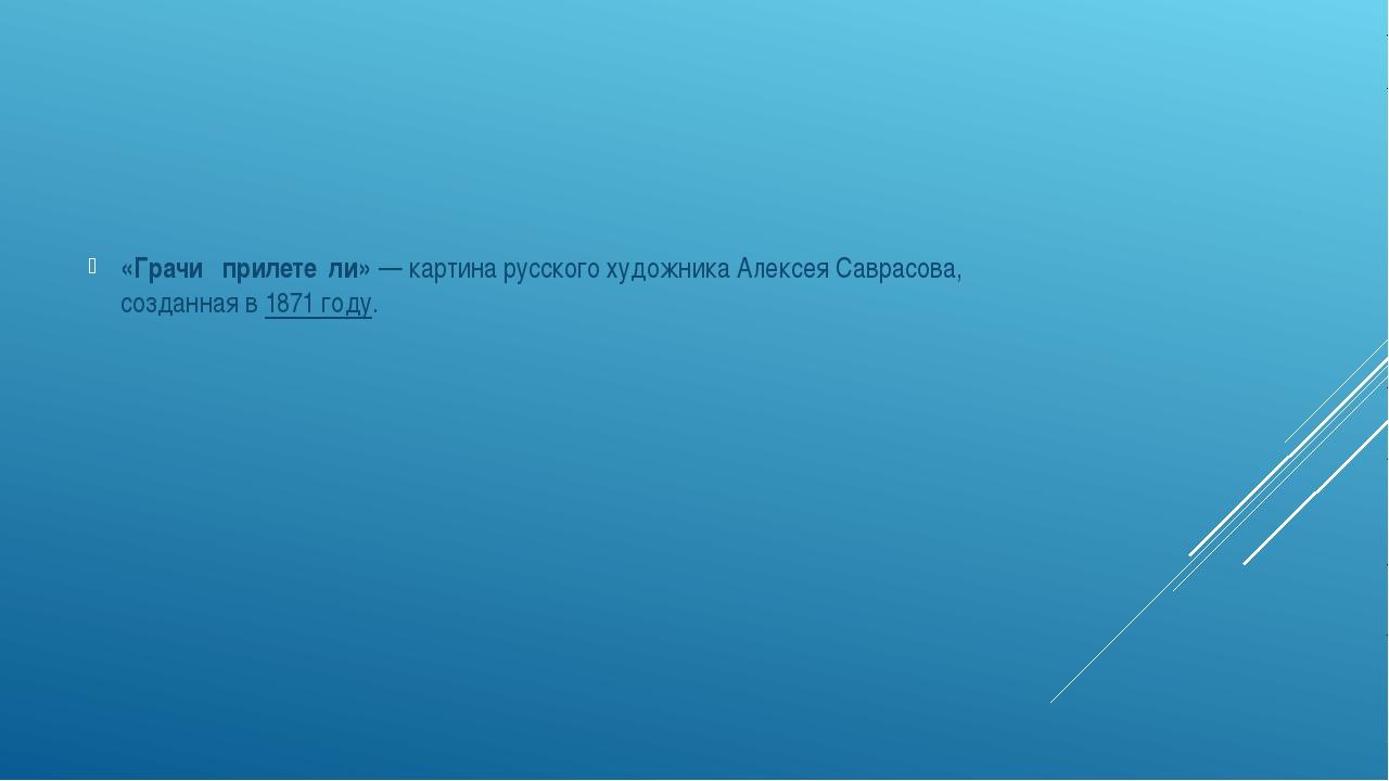«Грачи́ прилете́ли»— картина русского художникаАлексея Саврасова, созданна...