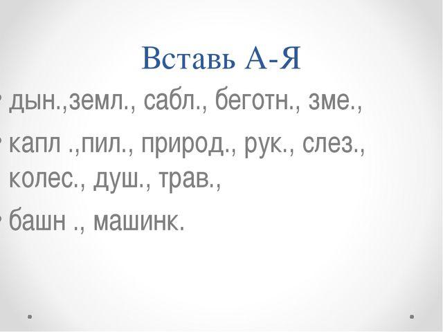 Вставь А-Я дын.,земл., сабл., беготн., зме., капл .,пил., природ., рук., слез...